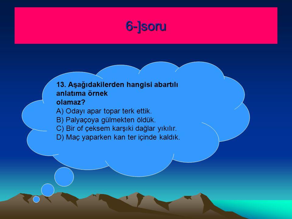 6-]soru 13. Aşağıdakilerden hangisi abartılı anlatıma örnek olamaz